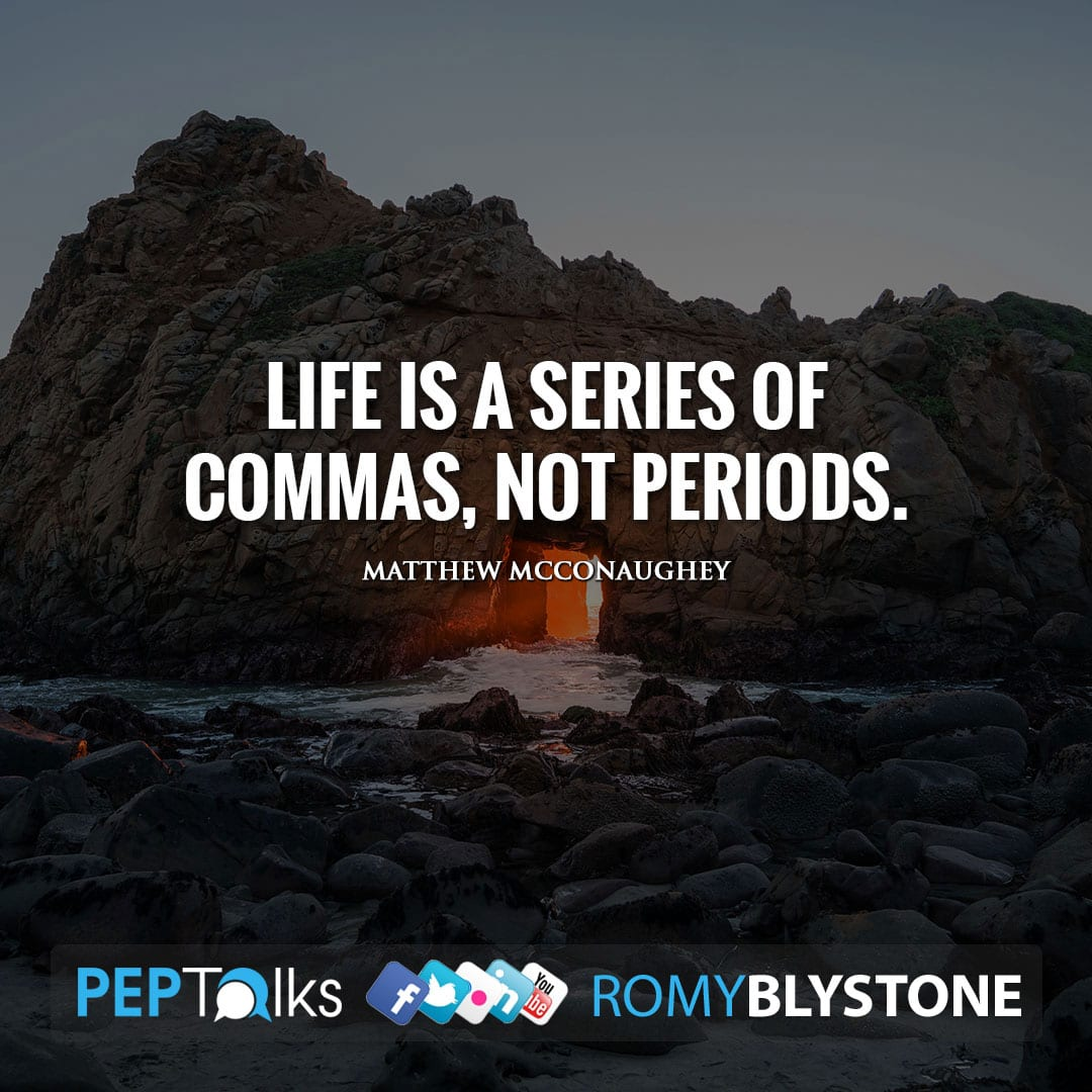 Life is a series of commas, not periods. by Matthew McConaughey