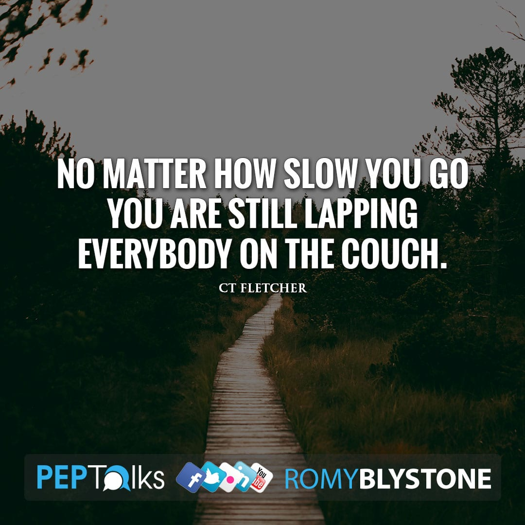 No matter how slow you go you are still lapping everybody on the couch. by CT Fletcher