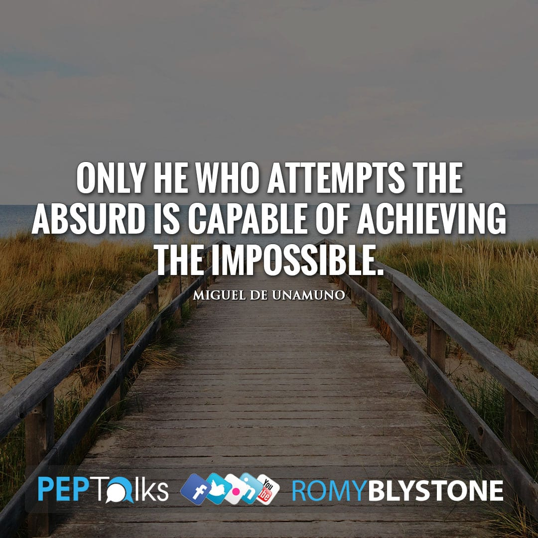 Only he who attempts the absurd is capable of achieving the impossible. by Miguel de Unamuno