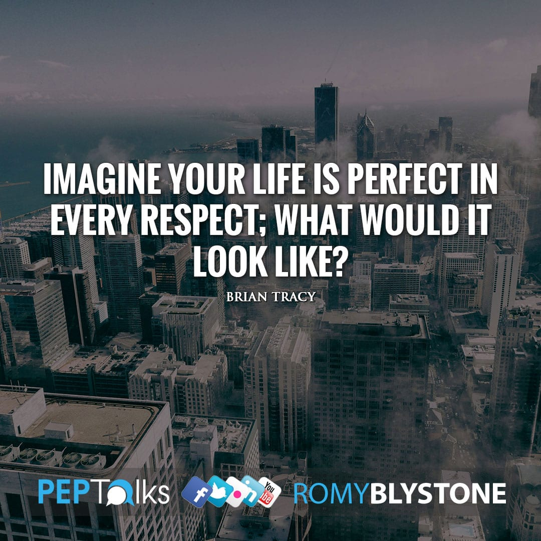 Imagine your life is perfect in every respect; What would it look like? by Brian Tracy