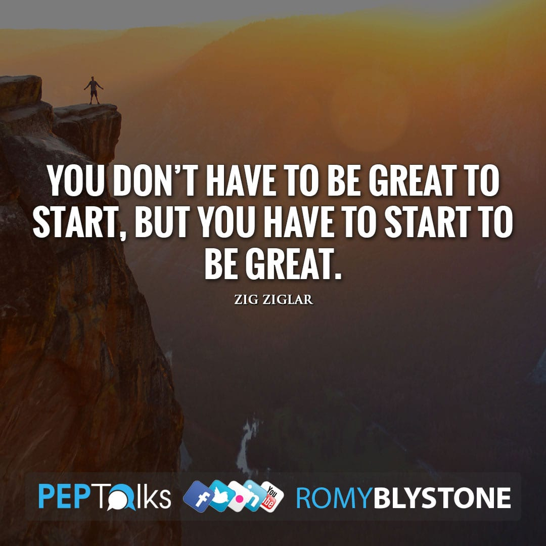 You don't have to be great to start, but you have to start to be great. by Zig Ziglar