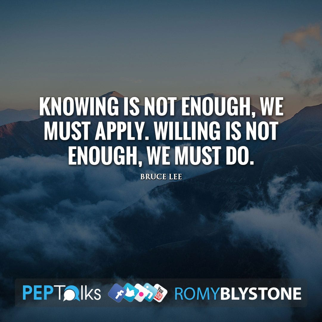 Knowing is not enough, we must apply. Willing is not enough, we must do. by Bruce Lee