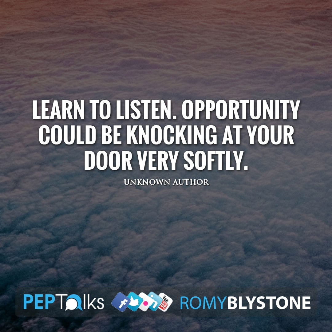 Learn to listen. Opportunity could be knocking at your door very softly. by Unknown Author