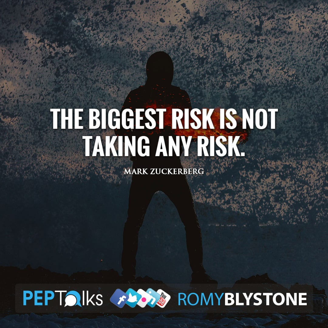 The biggest risk is not taking any risk. by Mark Zuckerberg