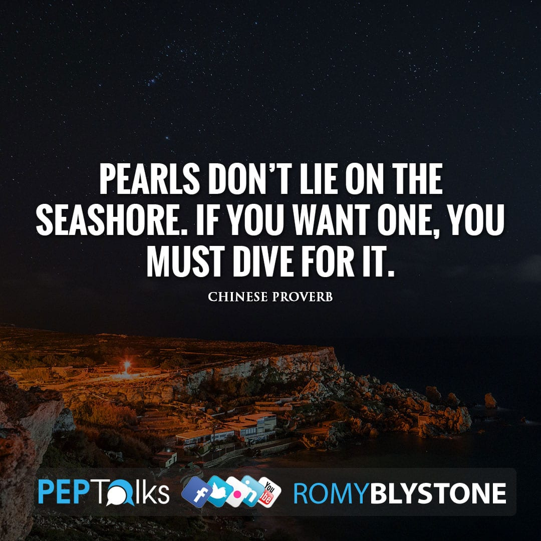 Pearls don't lie on the seashore. If you want one, you must dive for it. by Chinese proverb