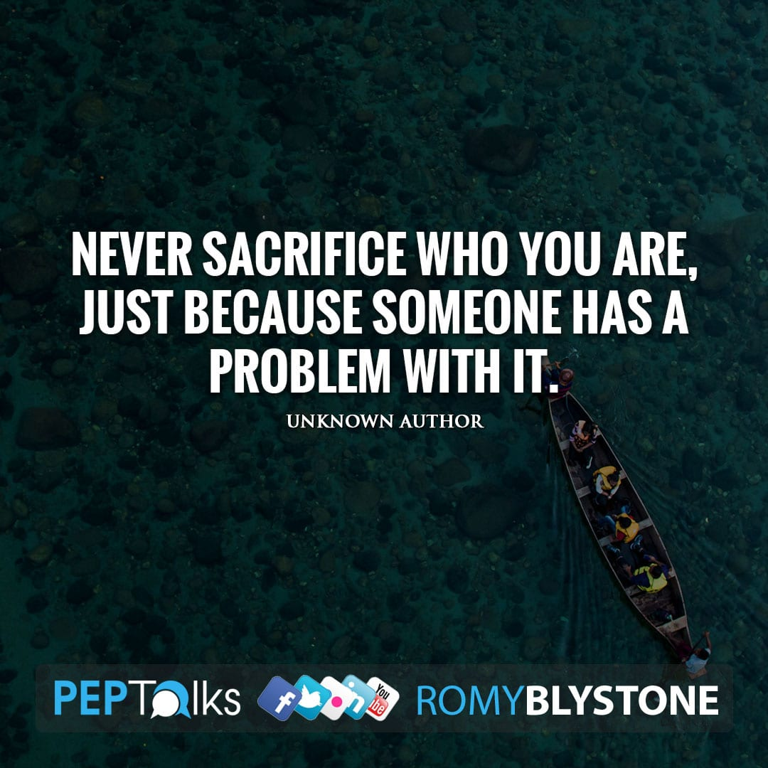 Never sacrifice who you are, just because someone has a problem with it. by Unknown Author