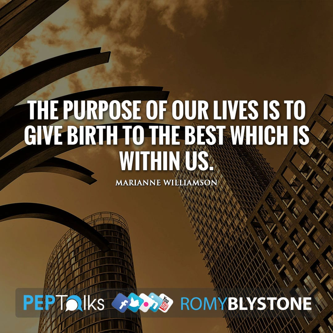 The purpose of our lives is to give birth to the best which is within us. by Marianne Williamson