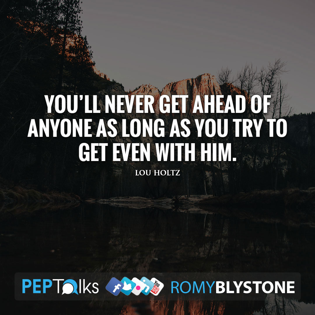 You'll never get ahead of anyone as long as you try to get even with him. by Lou Holtz