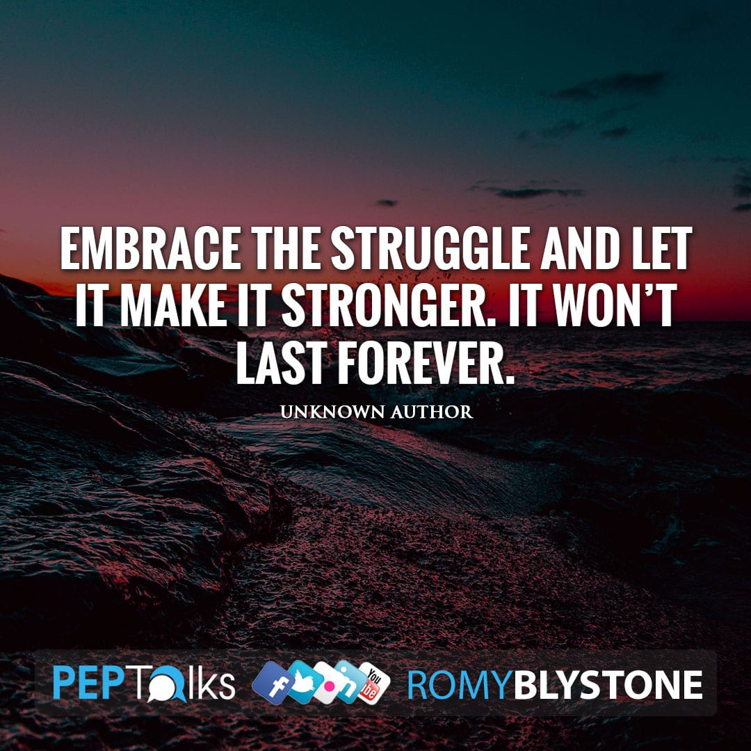 Embrace the struggle and let it make it stronger. It won't last forever. by Unknown Author
