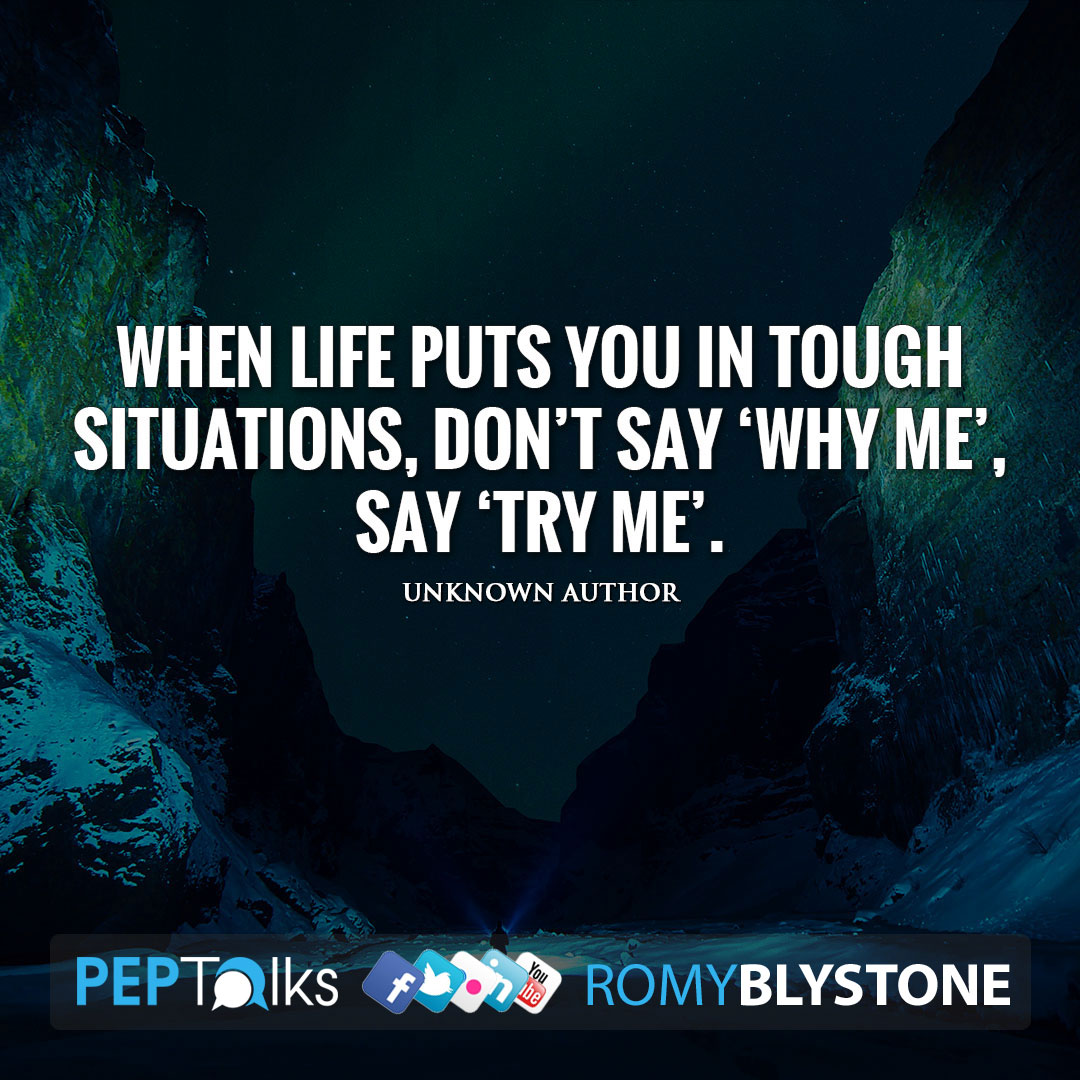 When life puts you in tough situations, don't say 'WHY ME', say 'TRY ME'. by Unknown Author