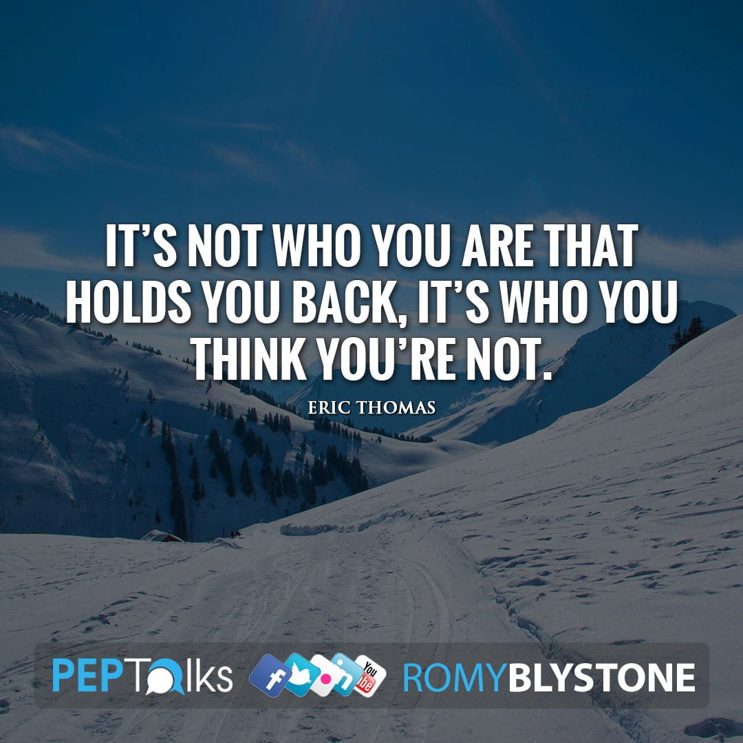 It's not who you are that holds you back, it's who you think you're not. by Eric Thomas