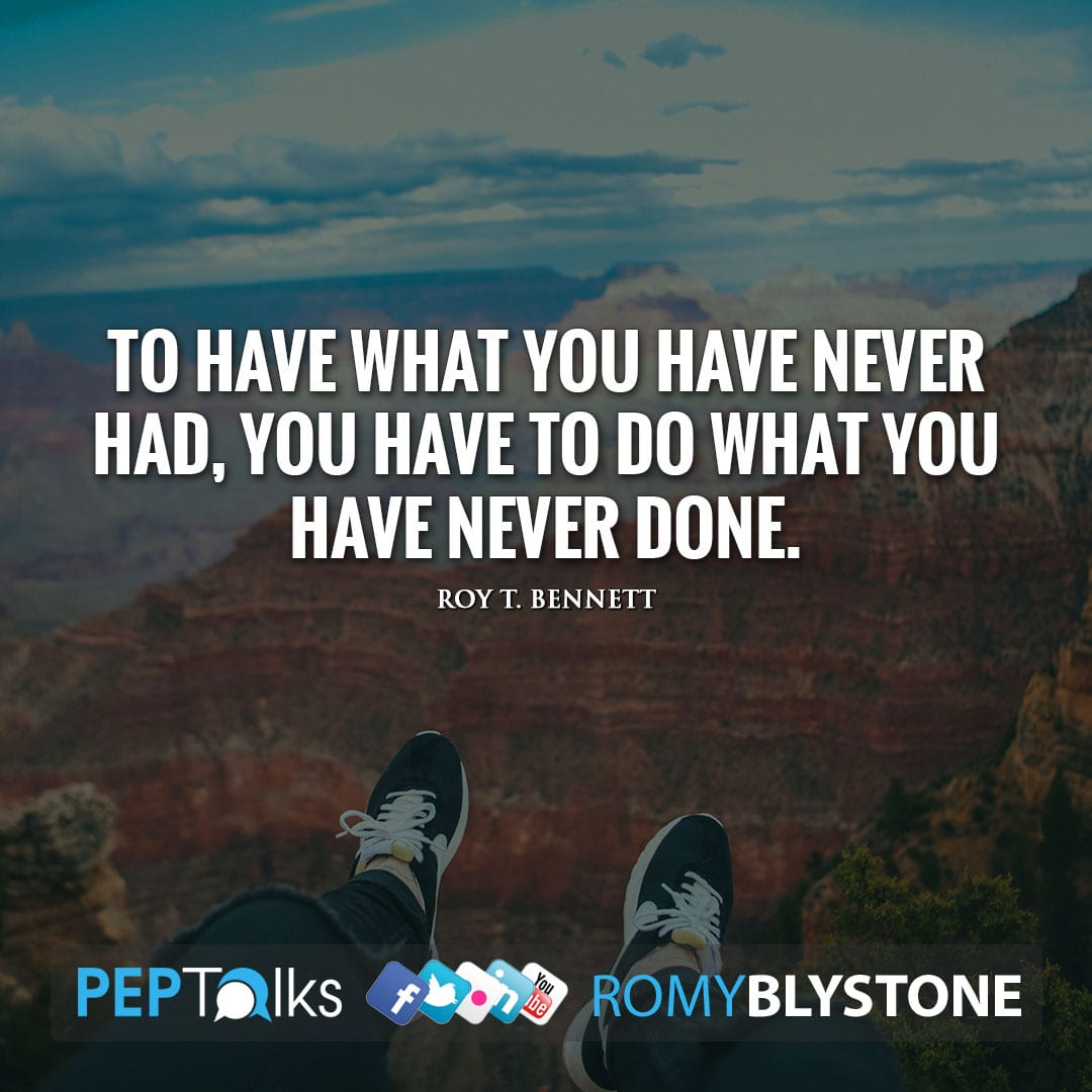 To have what you have never had, you have to do what you have never done. by Roy T. Bennett