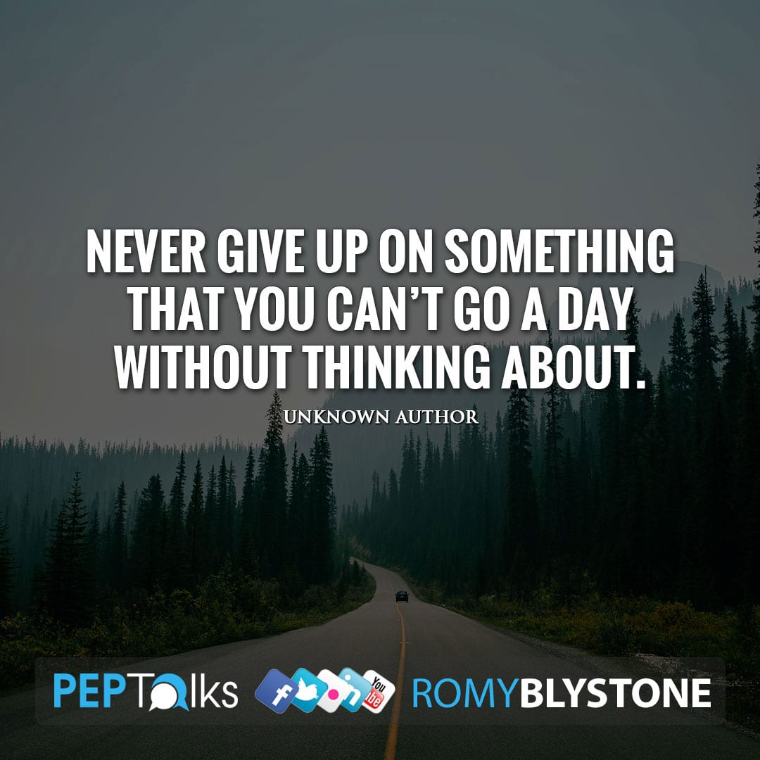 Never give up on something that you can't go a day without thinking about. by Unknown Author