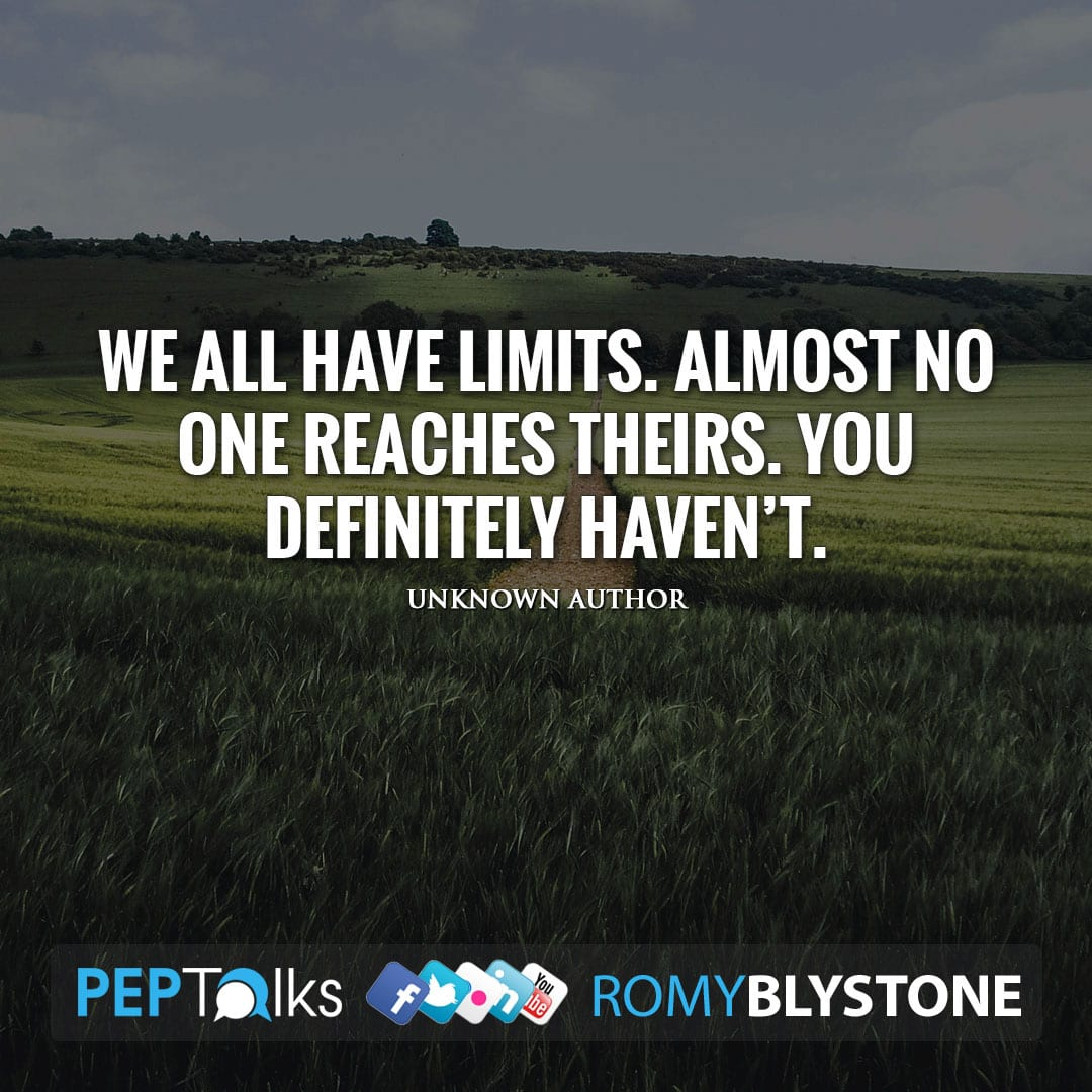 We all have limits. Almost no one reaches theirs. You definitely haven't. by Unknown Author