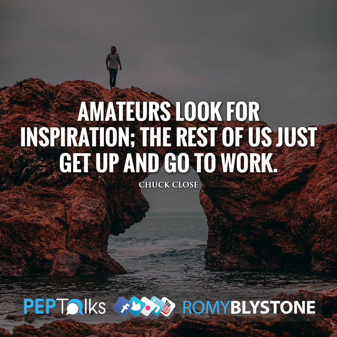 Amateurs look for inspiration; the rest of us just get up and go to work. by Chuck Close
