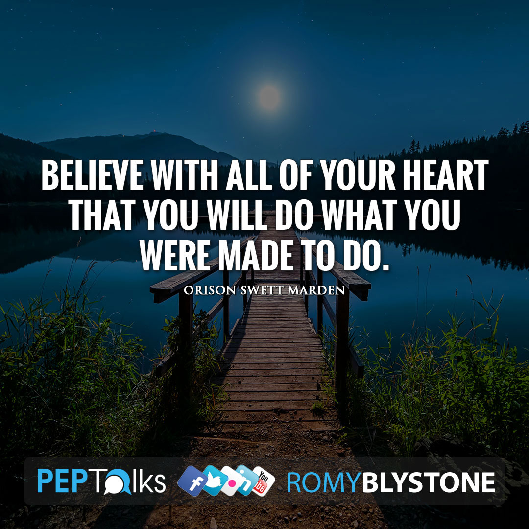 Believe with all of your heart that you will do what you were made to do. by Orison Swett Marden
