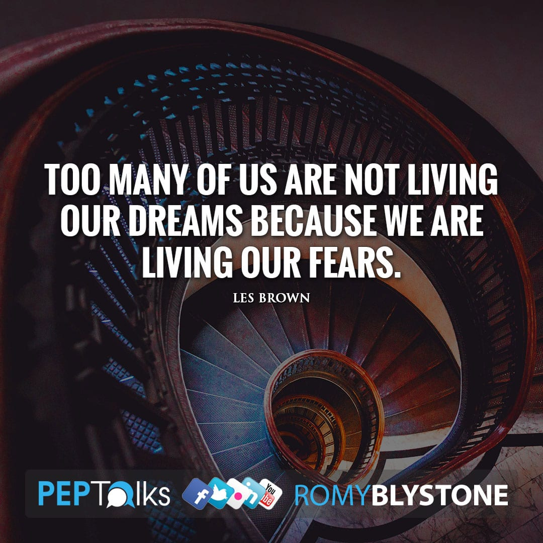 Too many of us are not living our dreams because we are living our fears. by Les Brown