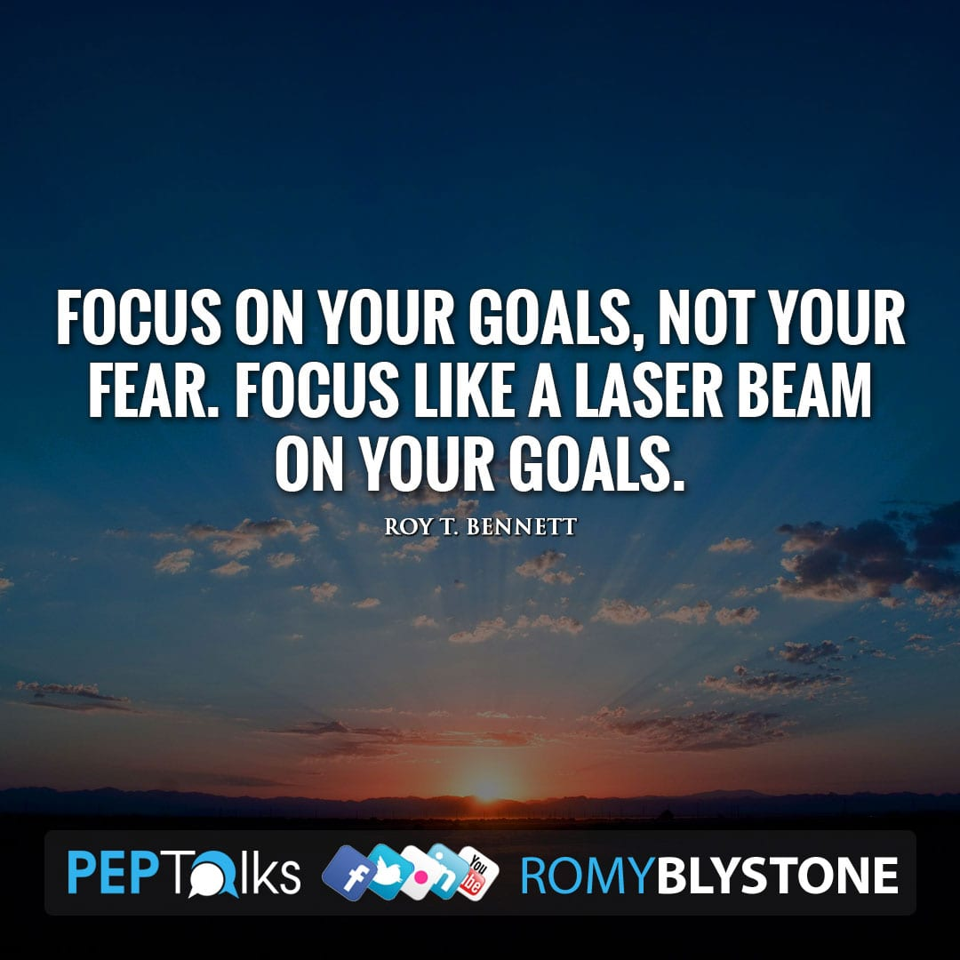 Focus on your goals, not your fear. Focus like a laser beam on your goals. by Roy T. Bennett