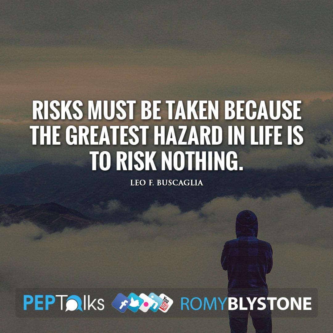 Risks must be taken because the greatest hazard in life is to risk nothing. by Leo F. Buscaglia