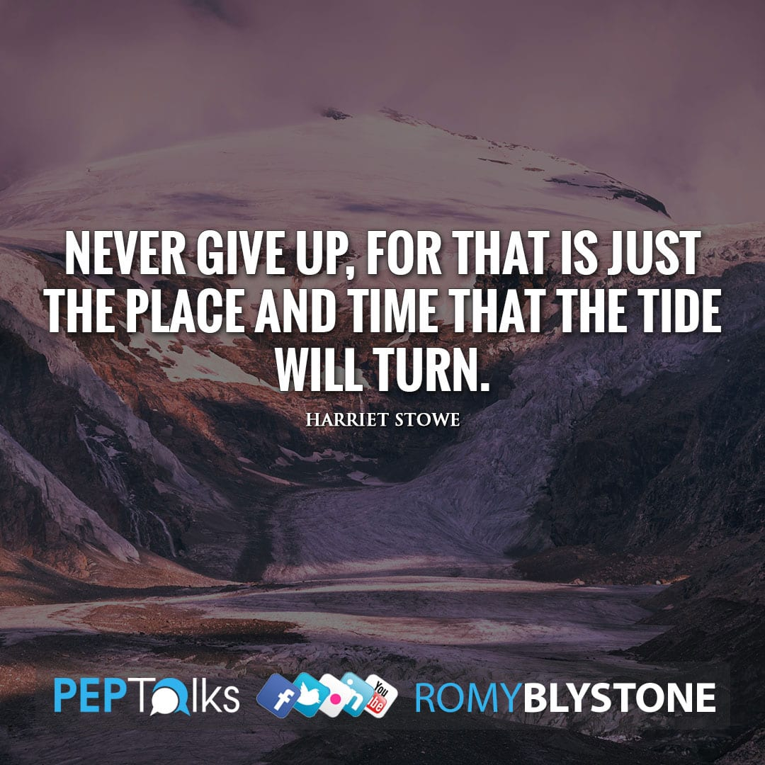 Never give up, for that is just the place and time that the tide will turn. by Harriet Stowe