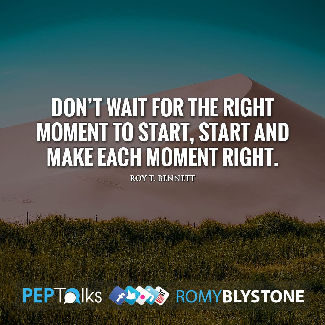 Don't wait for the right moment to start, start and make each moment right. by Roy T. Bennett