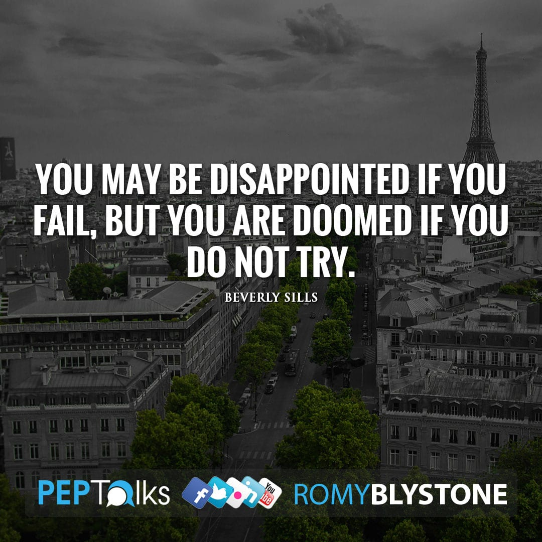 You may be disappointed if you fail, but you are doomed if you do not try. by Beverly Sills
