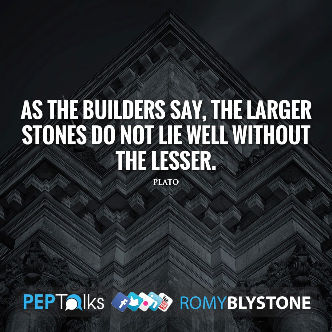 As the builders say, the larger stones do not lie well without the lesser. by Plato