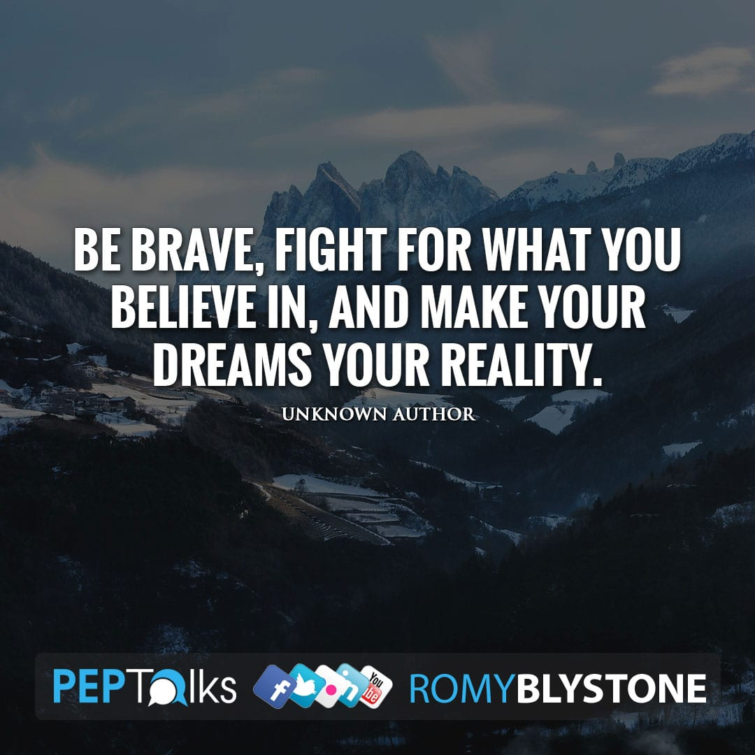Be brave, fight for what you believe in, and make your dreams your reality. by Unknown Author