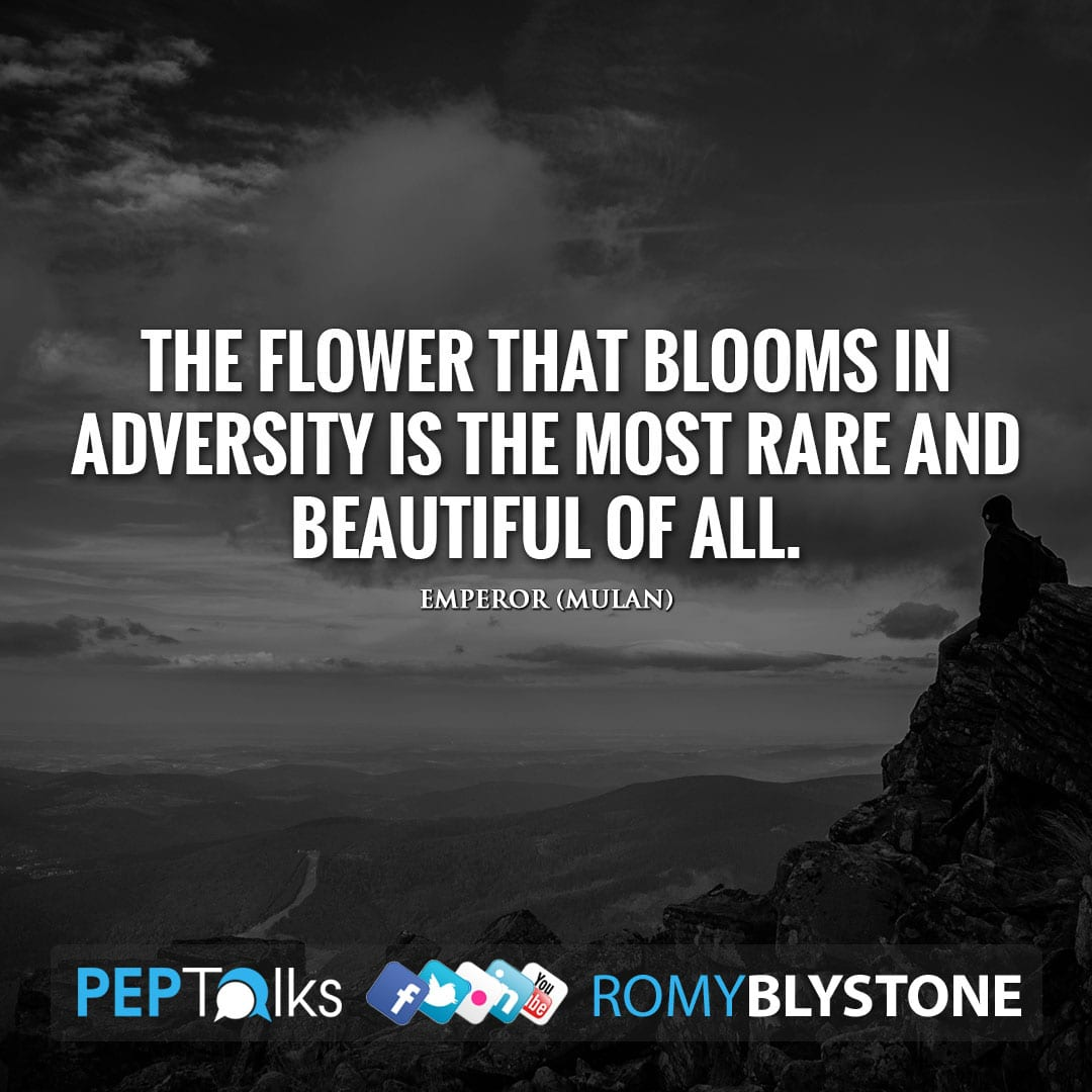 The flower that blooms in adversity is the most rare and beautiful of all. by Emperor (Mulan)