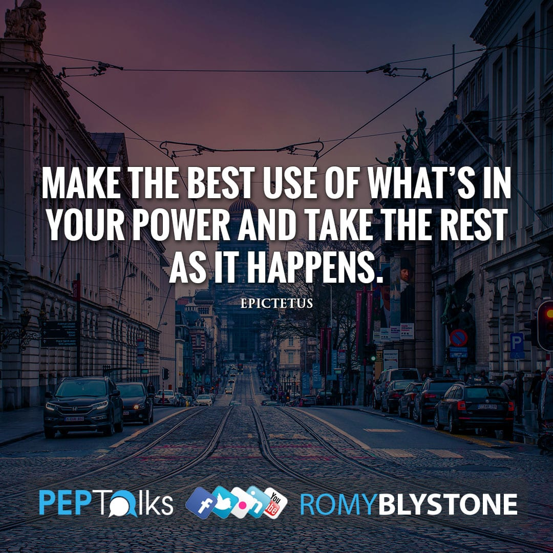 Make the best use of what's in your power and take the rest as it happens. by Epictetus