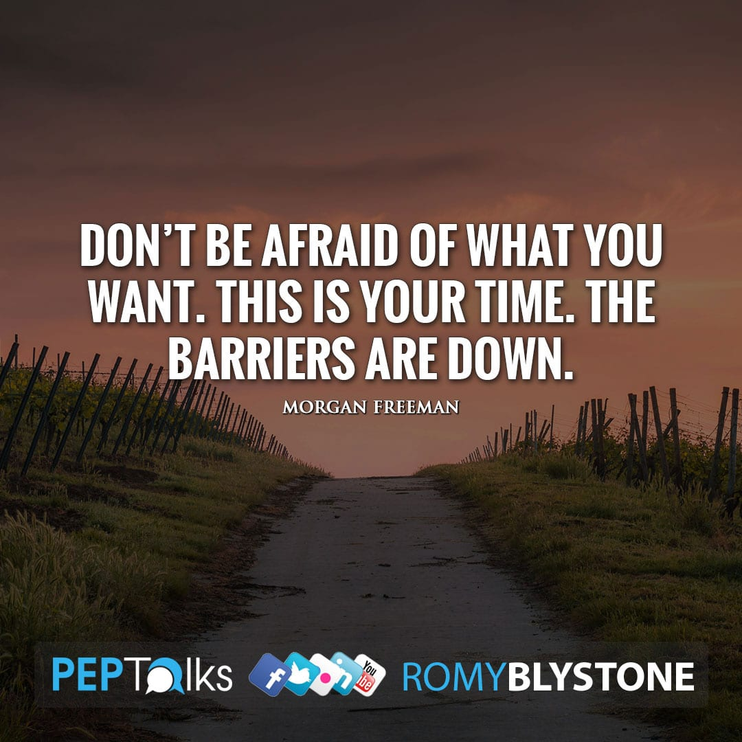 Don't be afraid of what you want. This is your time. The barriers are down. by Morgan Freeman
