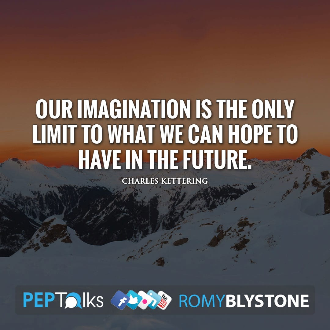 Our imagination is the only limit to what we can hope to have in the future. by Charles Kettering