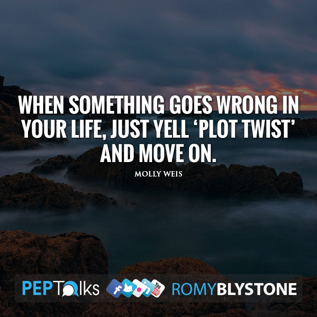When something goes wrong in your life, just yell 'Plot Twist' and move on. by Molly Weis