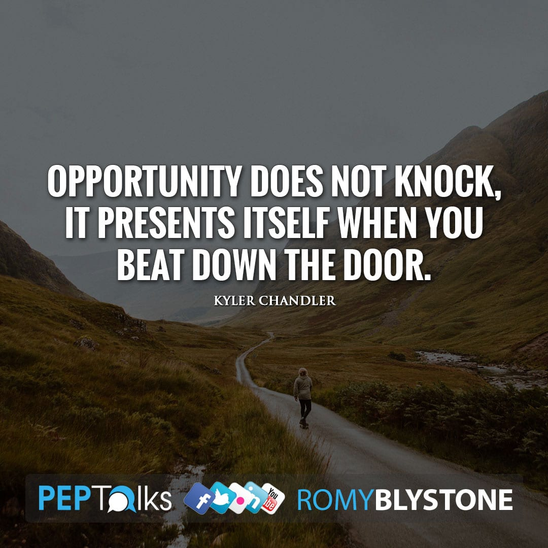 Opportunity does not knock, it presents itself when you beat down the door. by Kyler Chandler