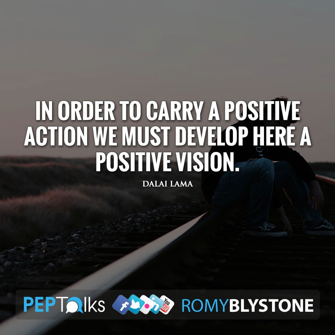 In order to carry a positive action we must develop here a positive vision. by Dalai Lama