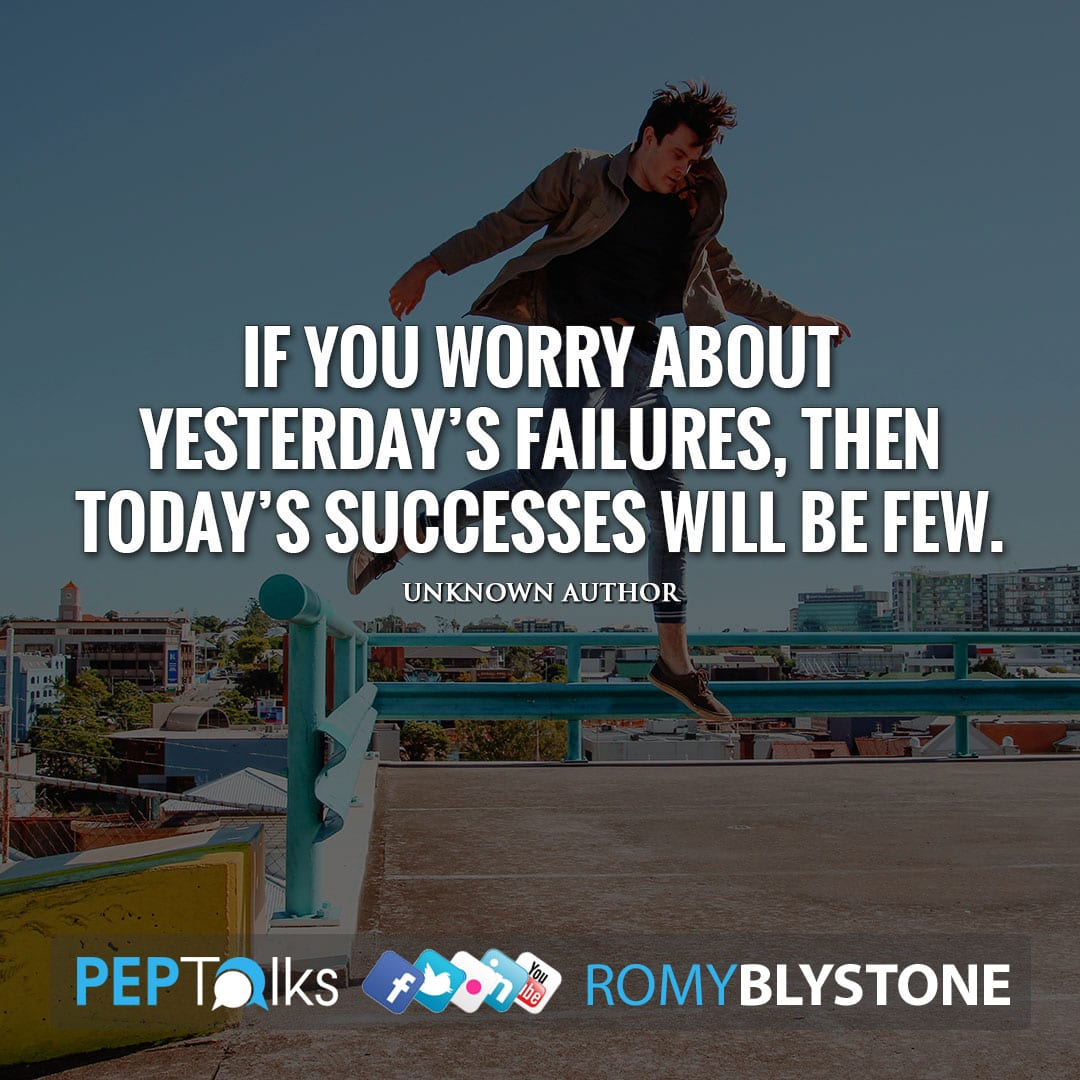 If you worry about yesterday's failures, then today's successes will be few. by Unknown Author