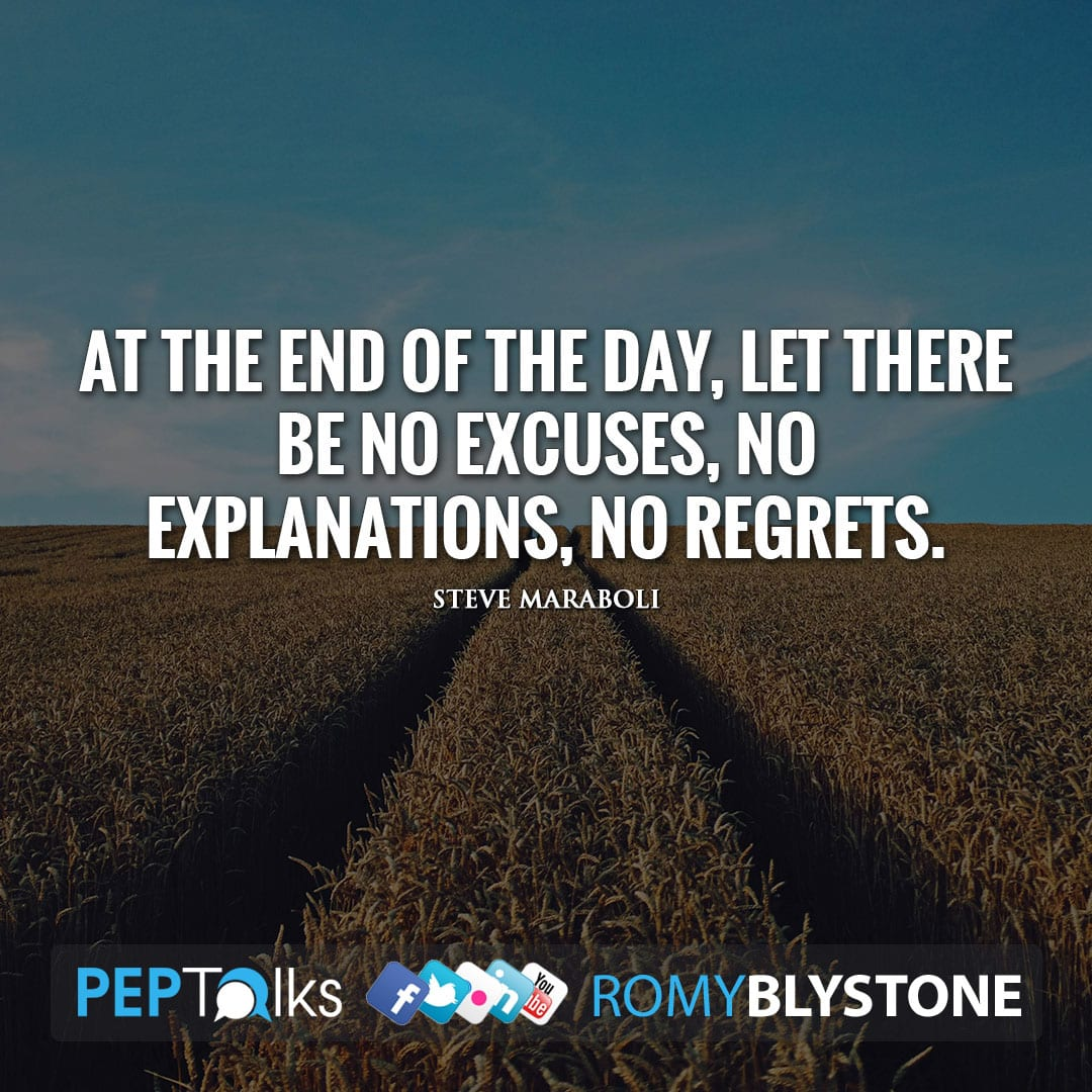 At the end of the day, let there be no excuses, no explanations, no regrets. by Steve Maraboli
