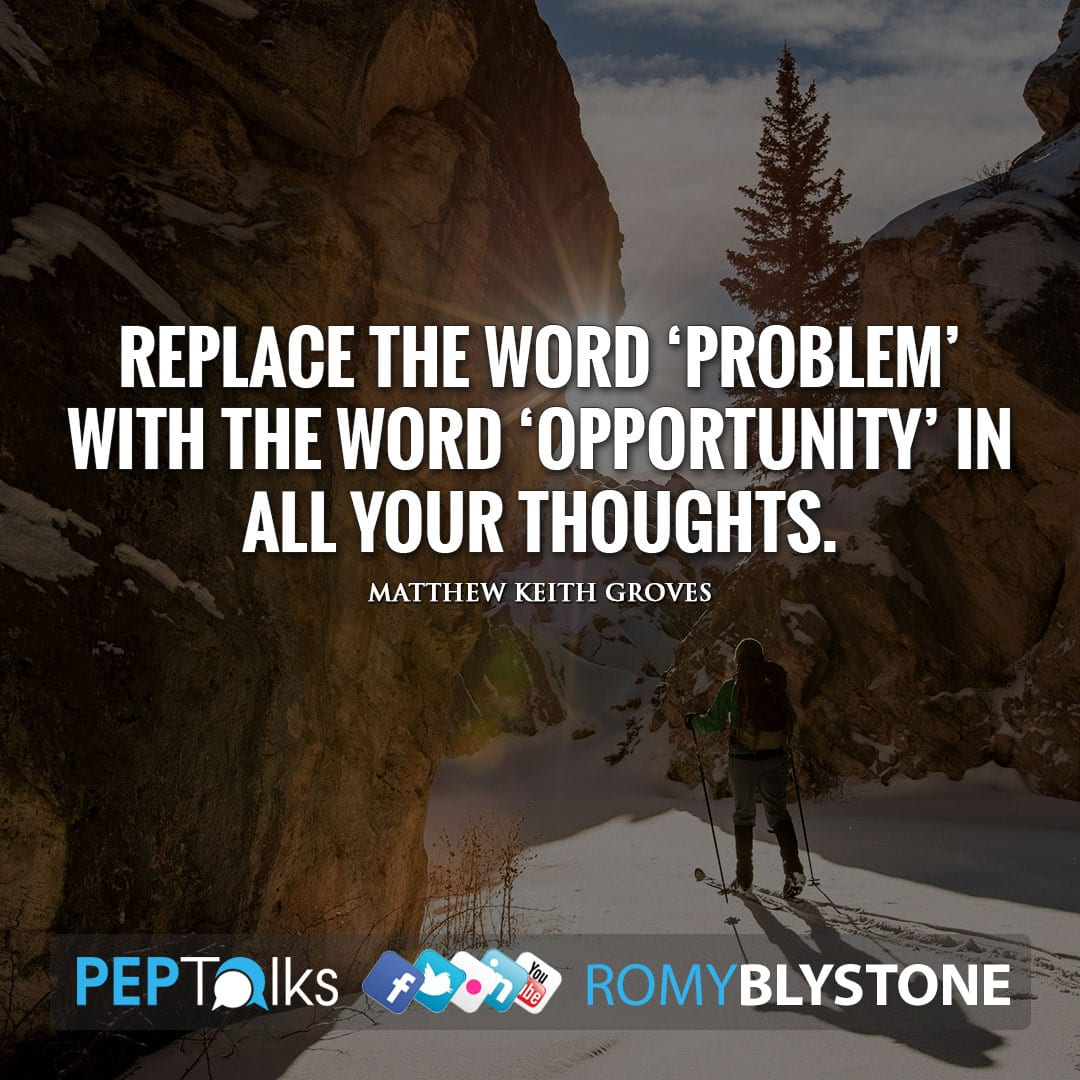 Replace the word 'problem' with the word 'opportunity' in all your thoughts. by Matthew Keith Groves