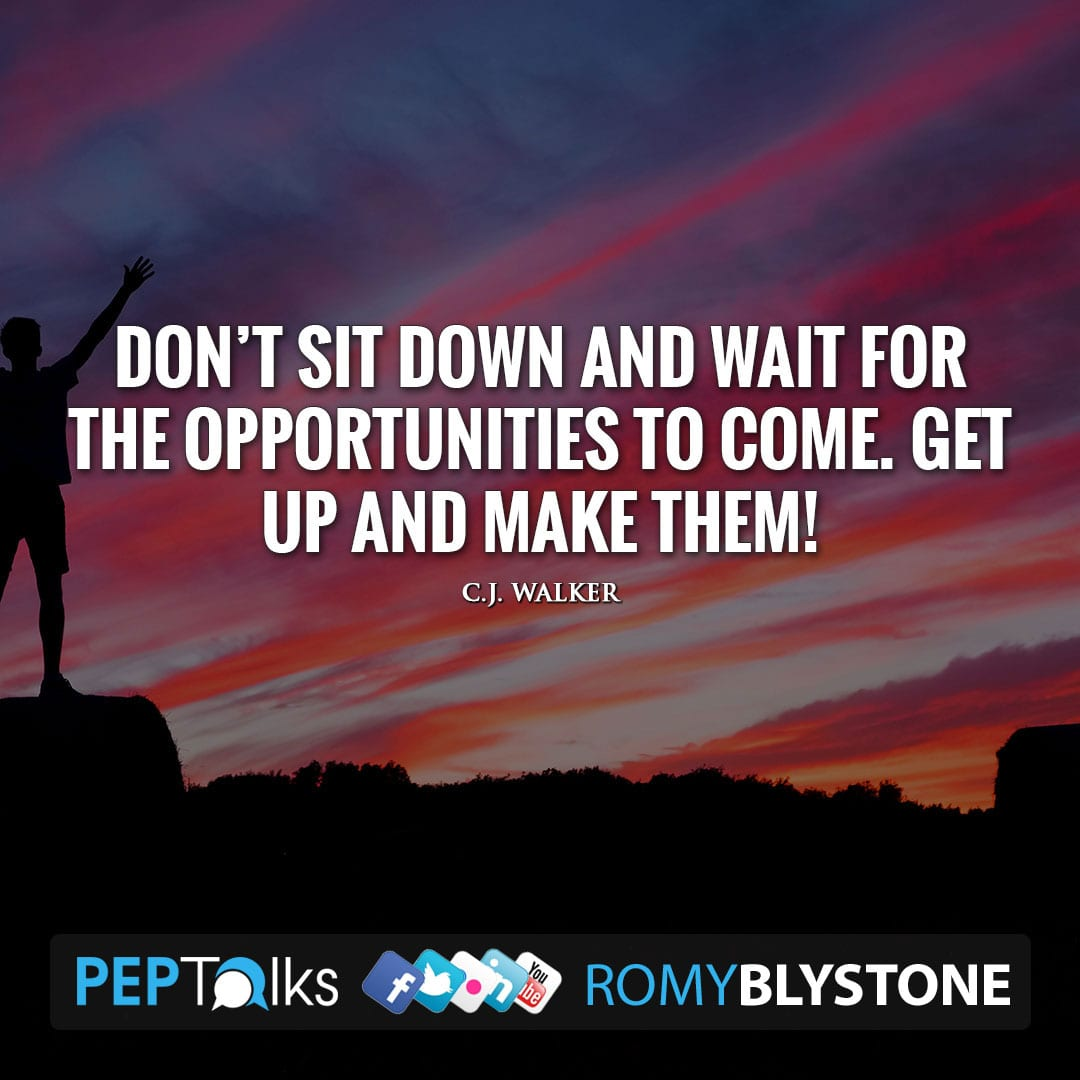 Don't sit down and wait for the opportunities to come. Get up and make them! by C.J. Walker