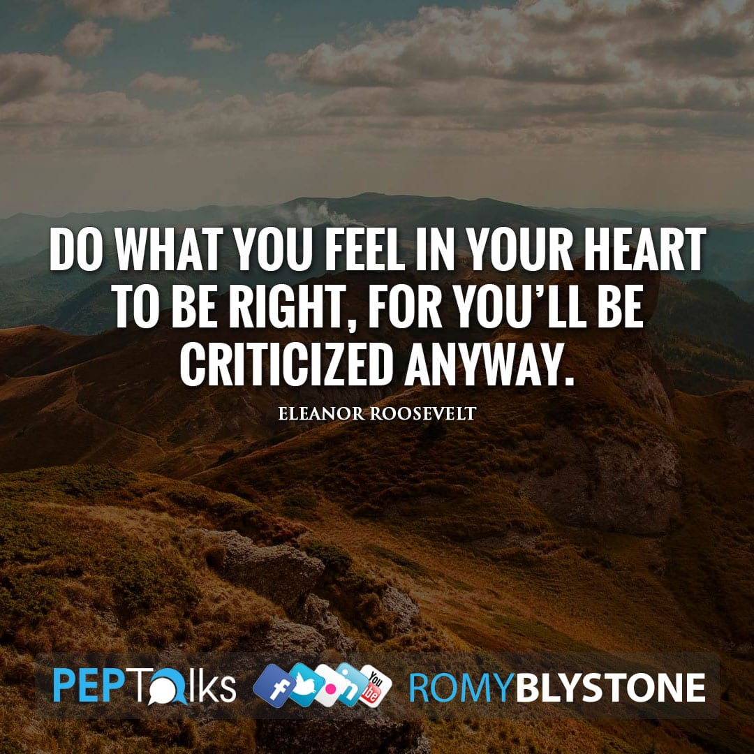 Do what you feel in your heart to be right, for you'll be criticized anyway. by Eleanor Roosevelt