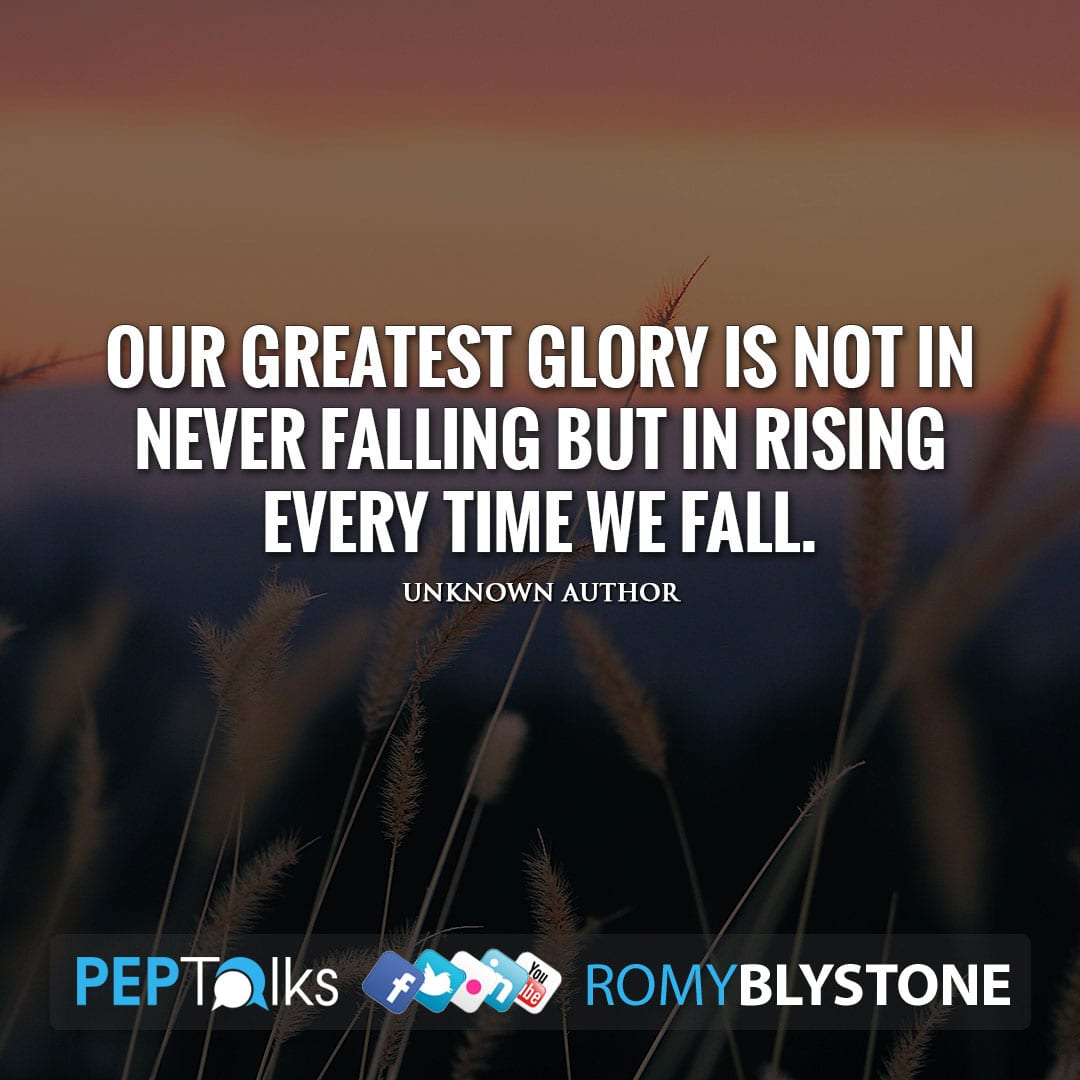 Our greatest glory is not in never falling but in rising every time we fall. by Unknown Author