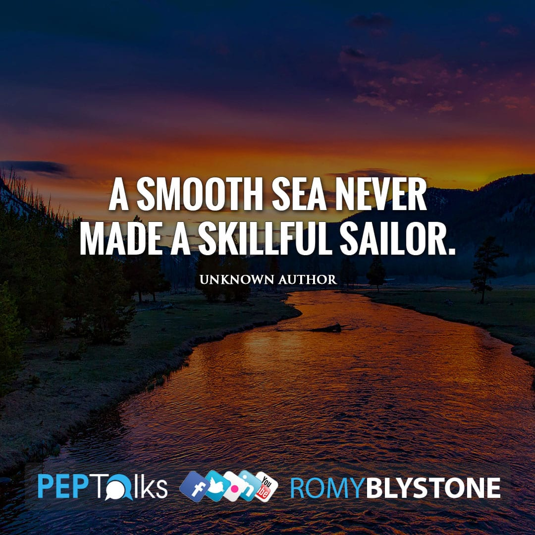 A smooth sea never made a skillful sailor. by Unknown Author