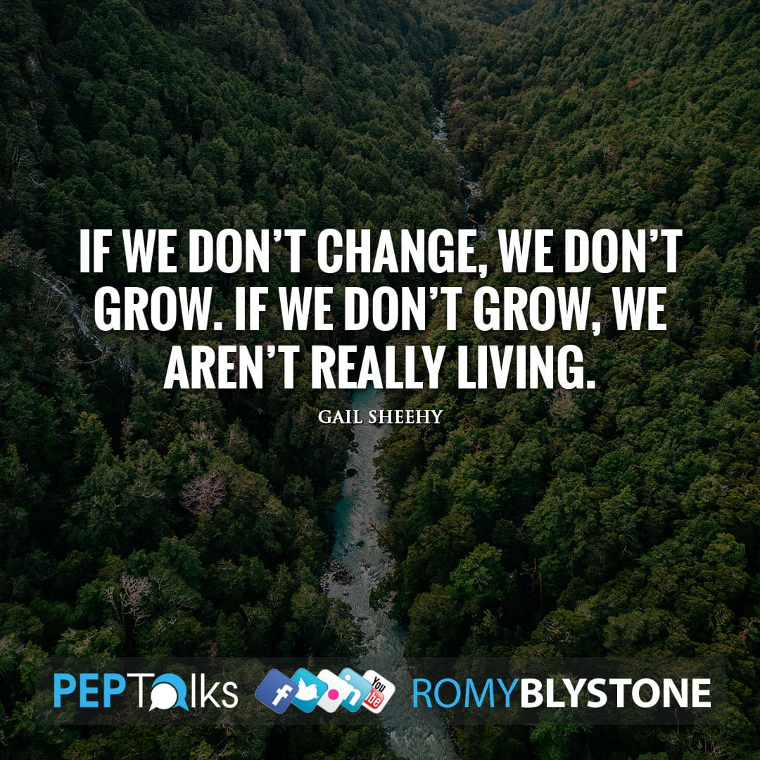 If we don't change, we don't grow. If we don't grow, we aren't really living. by Gail Sheehy