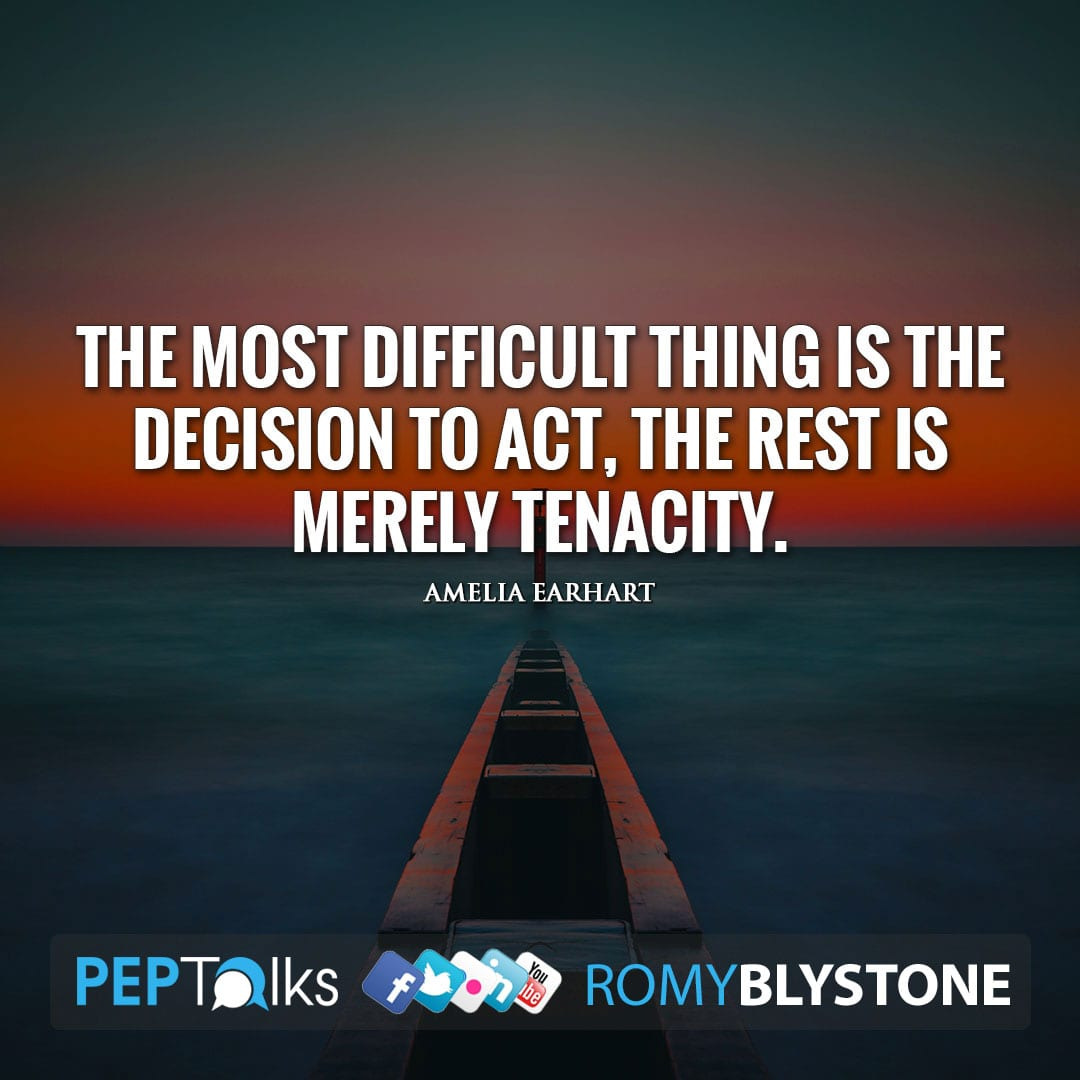 The most difficult thing is the decision to act, the rest is merely tenacity. by Amelia Earhart
