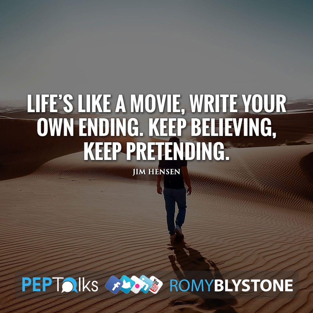 Life's like a movie, write your own ending. Keep believing, keep pretending. by Jim Hensen
