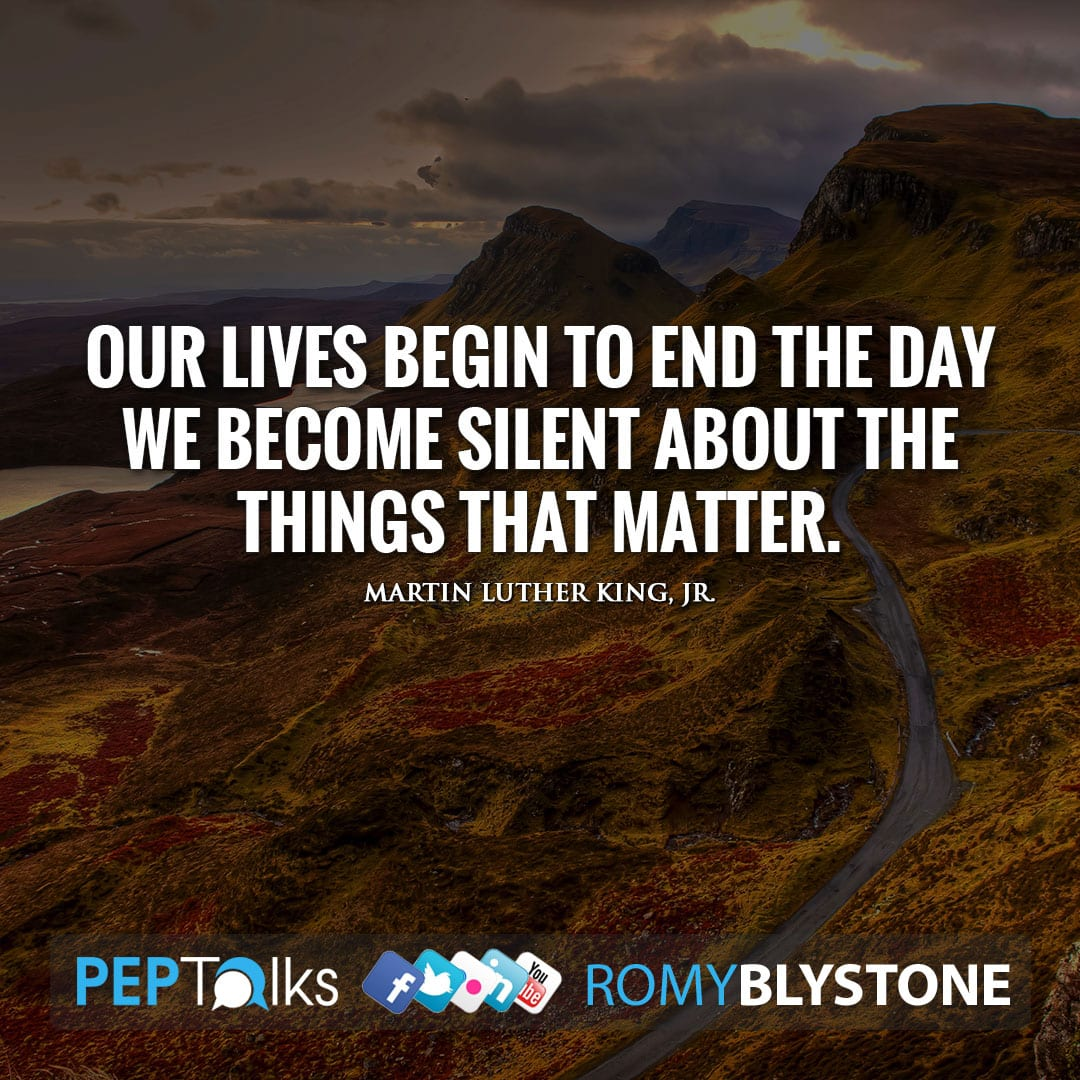 Our lives begin to end the day we become silent about the things that matter. by Martin Luther King, Jr.