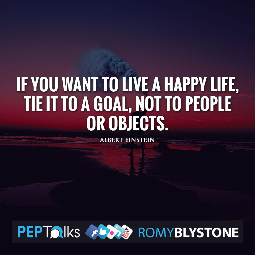 If you want to live a happy life, tie it to a goal, not to people or objects. by Albert Einstein