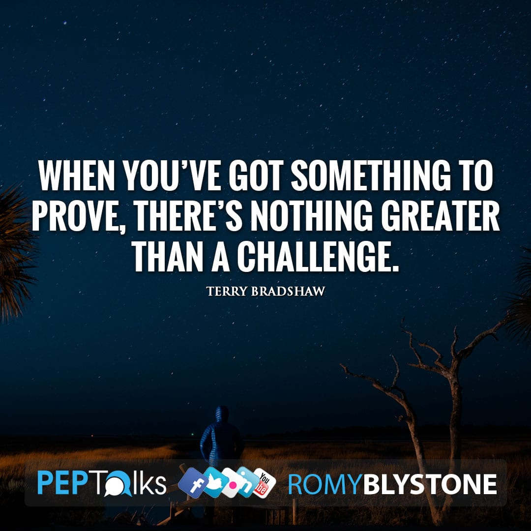 When you've got something to prove, there's nothing greater than a challenge. by Terry Bradshaw