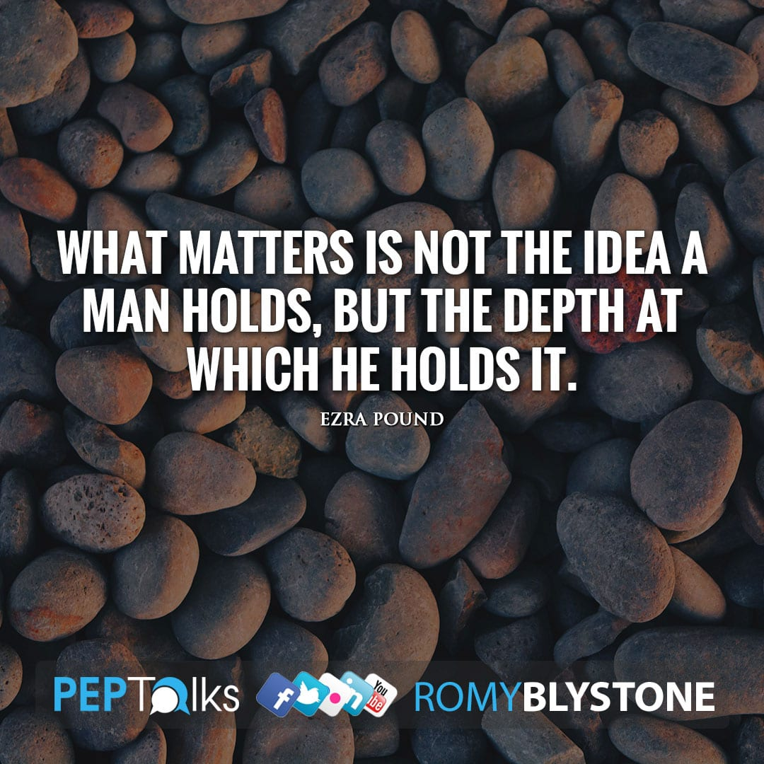 What matters is not the idea a man holds, but the depth at which he holds it. by Ezra Pound