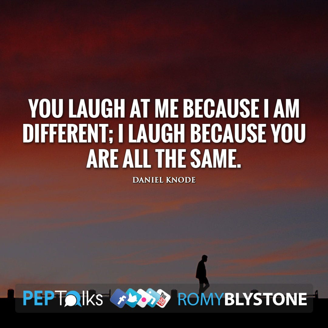You laugh at me because I am different; I laugh because you are all the same. by Daniel Knode